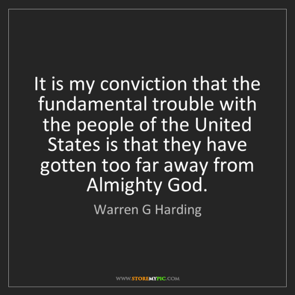 Warren G Harding: It is my conviction that the fundamental trouble with...