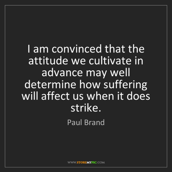 Paul Brand: I am convinced that the attitude we cultivate in advance...