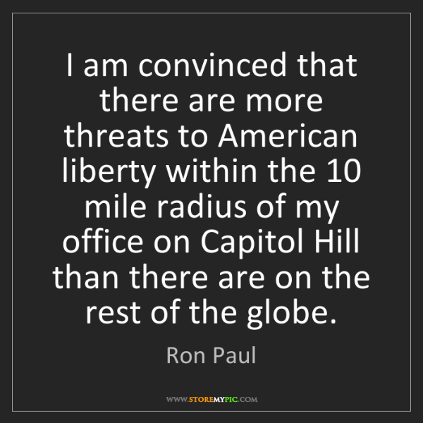 Ron Paul: I am convinced that there are more threats to American...