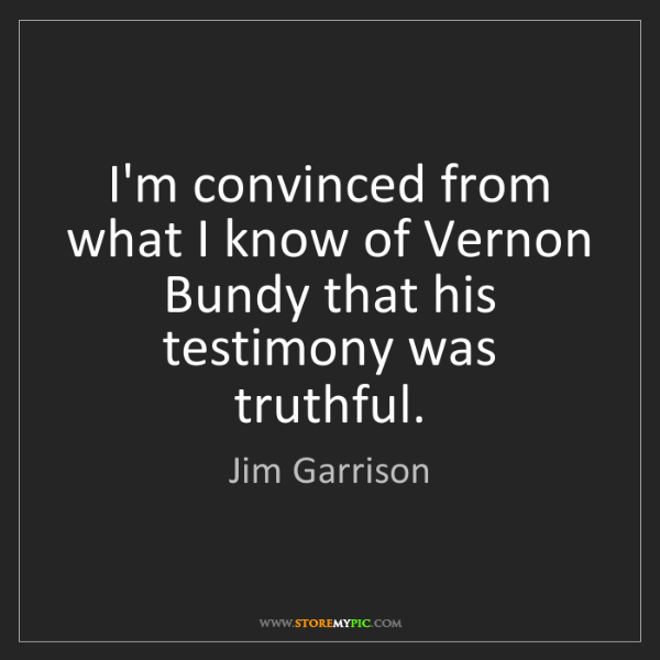 Jim Garrison: I'm convinced from what I know of Vernon Bundy that his...