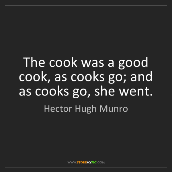 Hector Hugh Munro: The cook was a good cook, as cooks go; and as cooks go,...