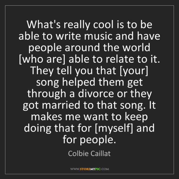 Colbie Caillat: What's really cool is to be able to write music and have...