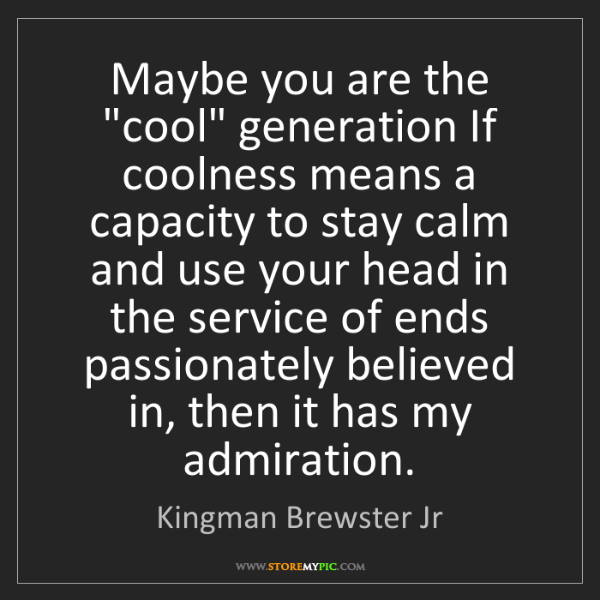 "Kingman Brewster Jr: Maybe you are the ""cool"" generation If coolness means..."