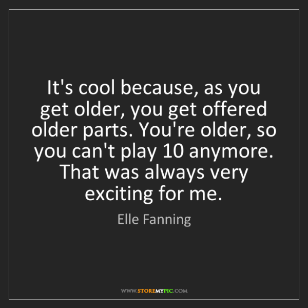 Elle Fanning: It's cool because, as you get older, you get offered...