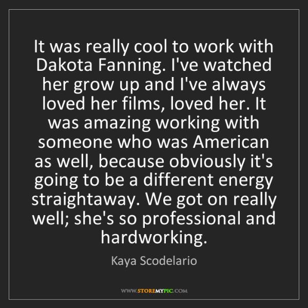 Kaya Scodelario: It was really cool to work with Dakota Fanning. I've...