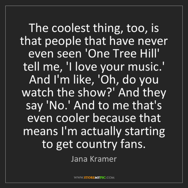 Jana Kramer: The coolest thing, too, is that people that have never...