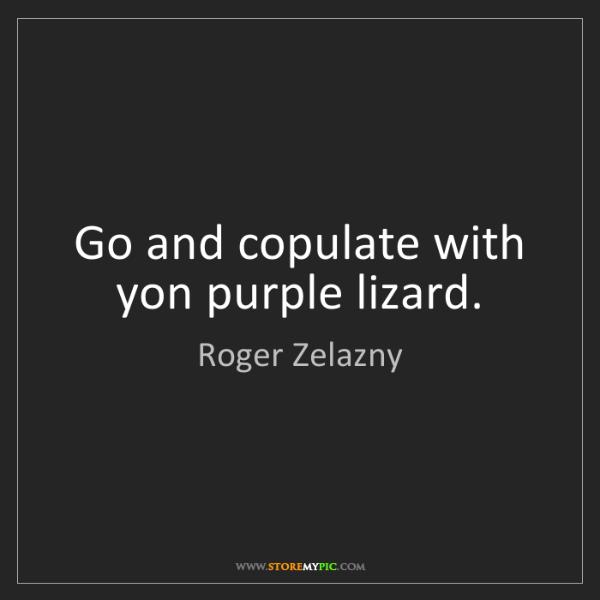Roger Zelazny: Go and copulate with yon purple lizard.