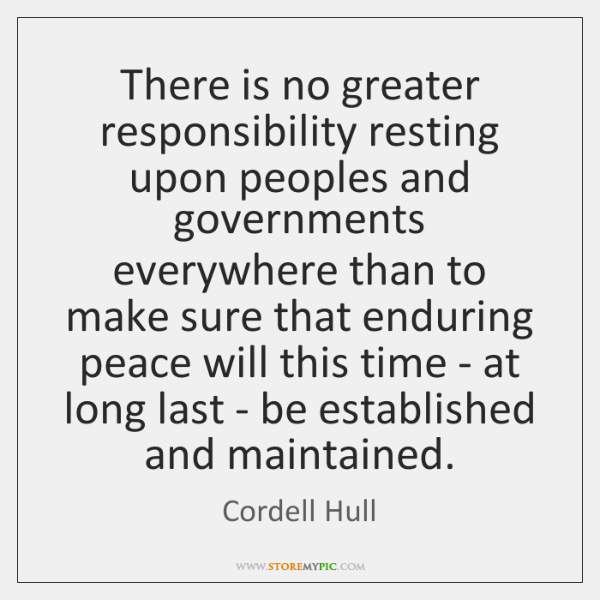 There is no greater responsibility resting upon peoples and governments everywhere than ...