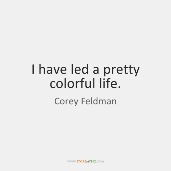 I have led a pretty colorful life.