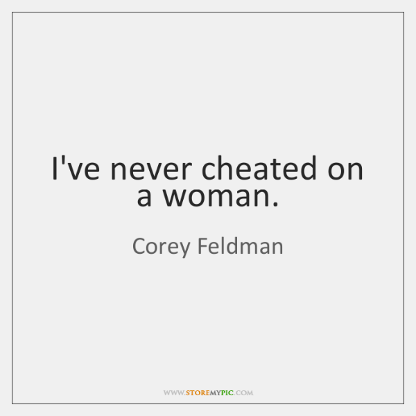 I've never cheated on a woman.