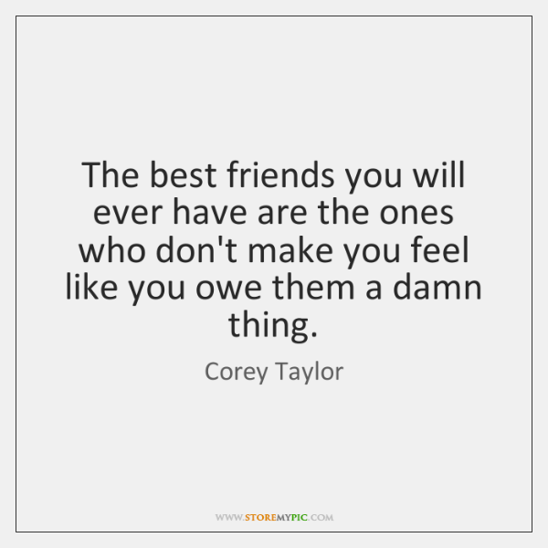 The best friends you will ever have are the ones who don't ...