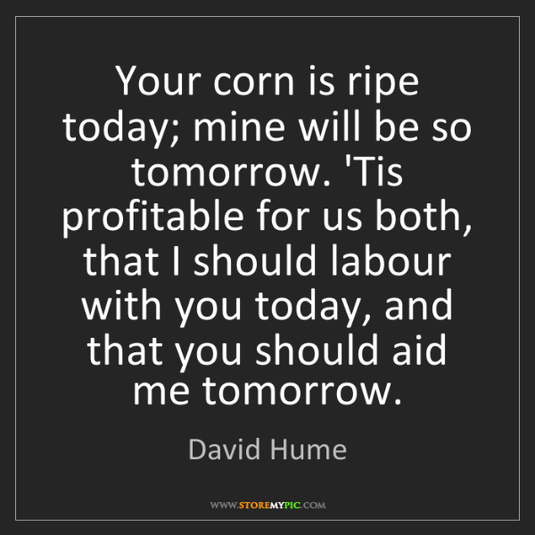 David Hume: Your corn is ripe today; mine will be so tomorrow. 'Tis...