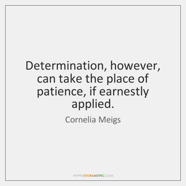 Determination, however, can take the place of patience, if earnestly applied.