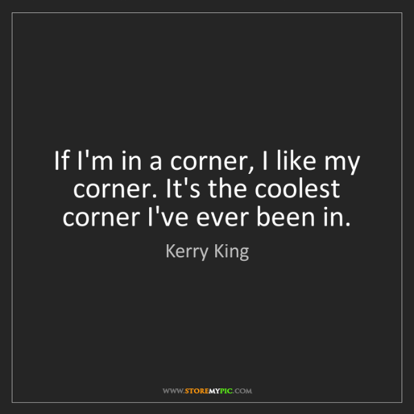 Kerry King: If I'm in a corner, I like my corner. It's the coolest...