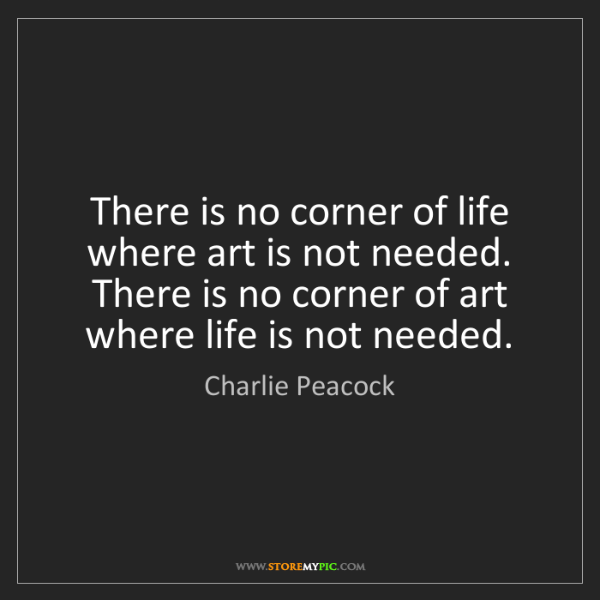 Charlie Peacock: There is no corner of life where art is not needed. There...