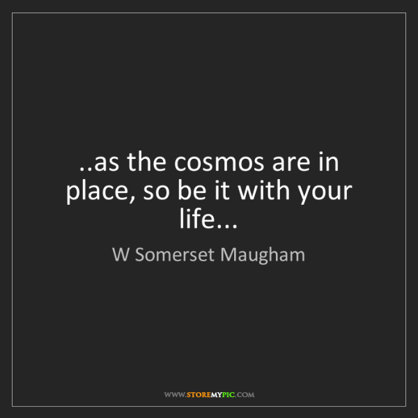 W Somerset Maugham: ..as the cosmos are in place, so be it with your life...