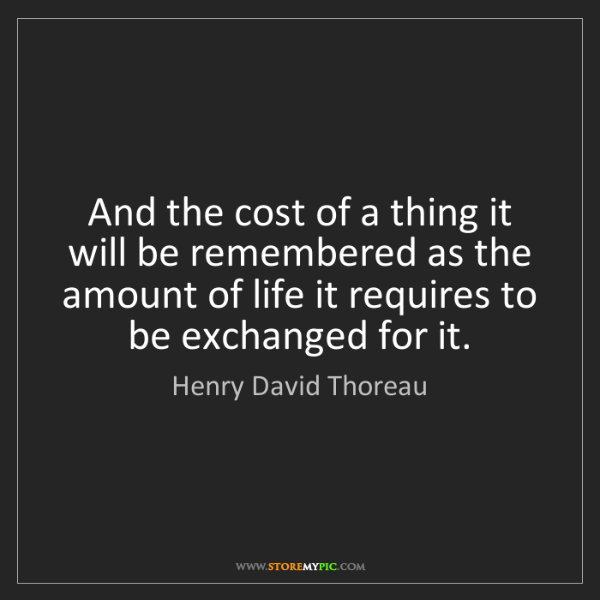 Henry David Thoreau: And the cost of a thing it will be remembered as the...