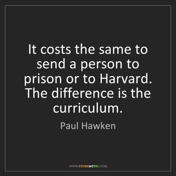 Paul Hawken: It costs the same to send a person to prison or to Harvard....