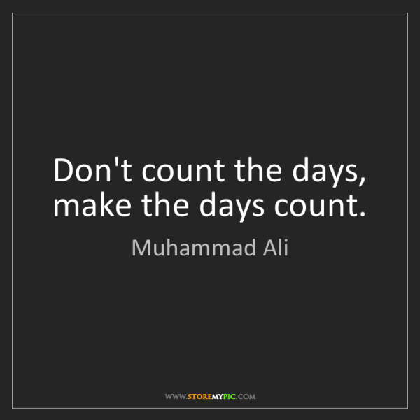 Muhammad Ali: Don't count the days, make the days count.