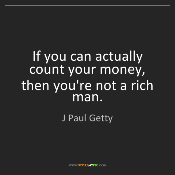 J Paul Getty: If you can actually count your money, then you're not...