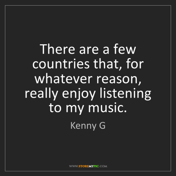Kenny G: There are a few countries that, for whatever reason,...