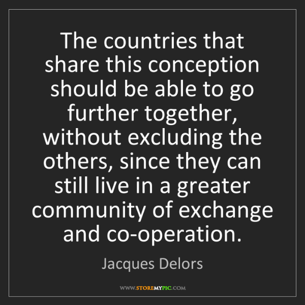 Jacques Delors: The countries that share this conception should be able...