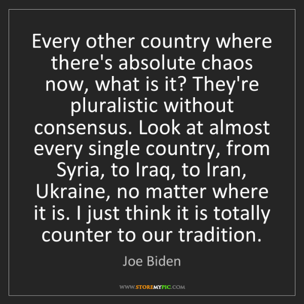 Joe Biden: Every other country where there's absolute chaos now,...