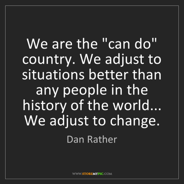 "Dan Rather: We are the ""can do"" country. We adjust to situations..."