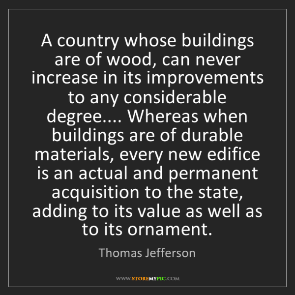 Thomas Jefferson: A country whose buildings are of wood, can never increase...