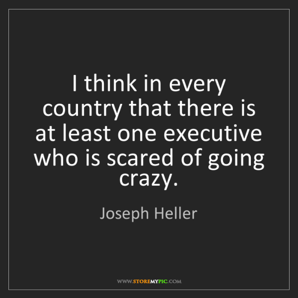 Joseph Heller: I think in every country that there is at least one executive...