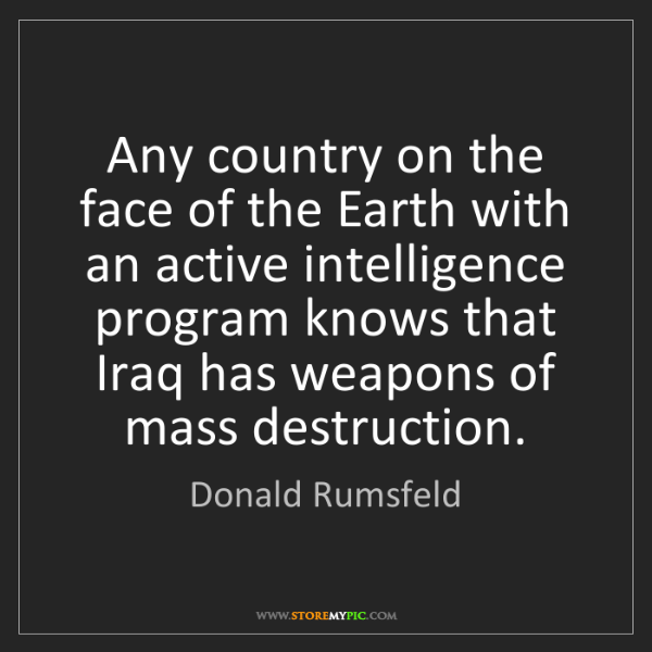 Donald Rumsfeld: Any country on the face of the Earth with an active intelligence...