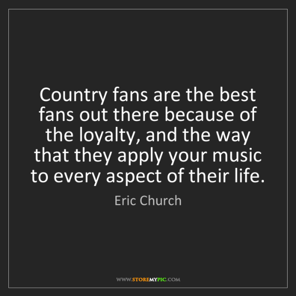 Eric Church: Country fans are the best fans out there because of the...