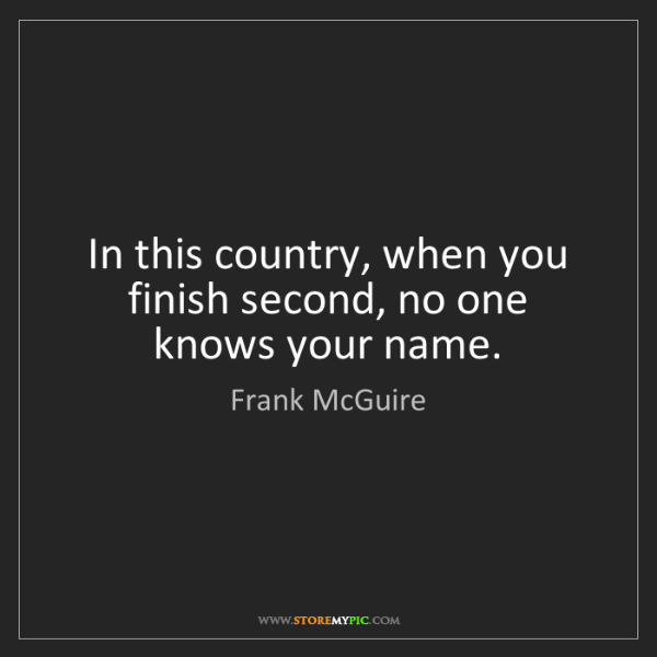 Frank McGuire: In this country, when you finish second, no one knows...