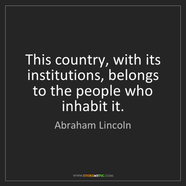 Abraham Lincoln: This country, with its institutions, belongs to the people...