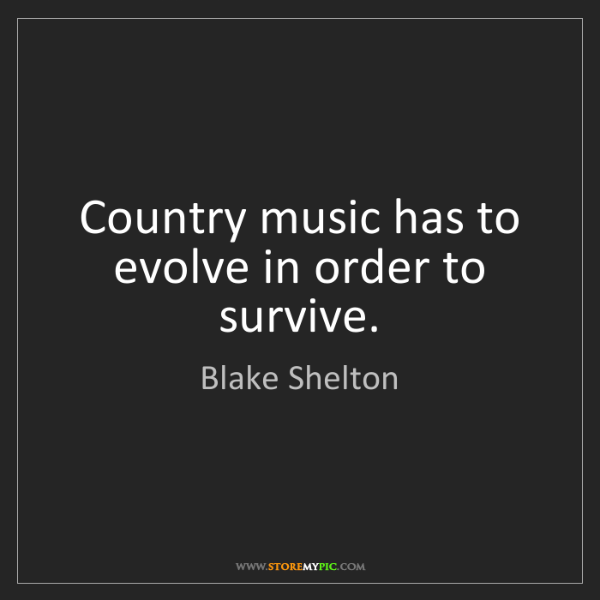 Blake Shelton: Country music has to evolve in order to survive.