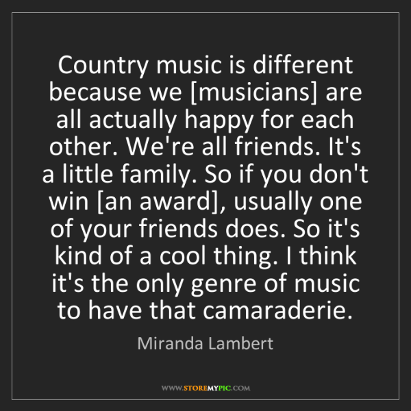 Miranda Lambert: Country music is different because we [musicians] are...