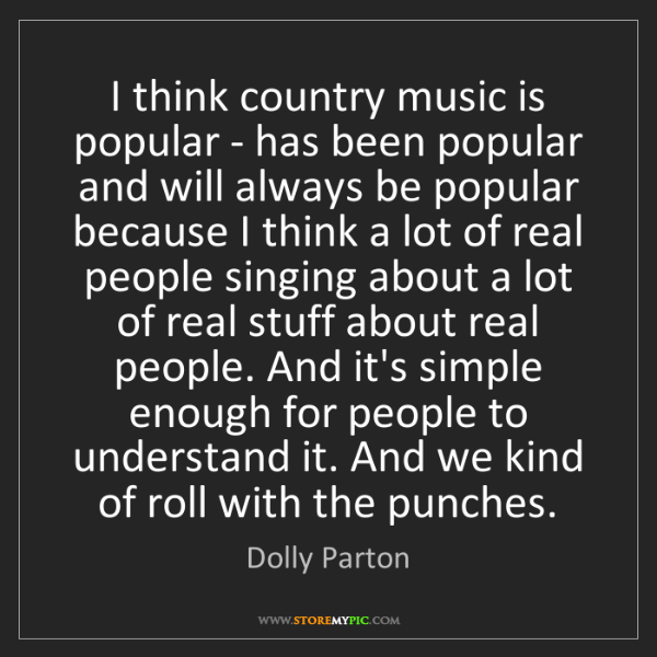 Dolly Parton: I think country music is popular - has been popular and...