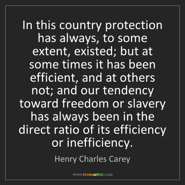 Henry Charles Carey: In this country protection has always, to some extent,...