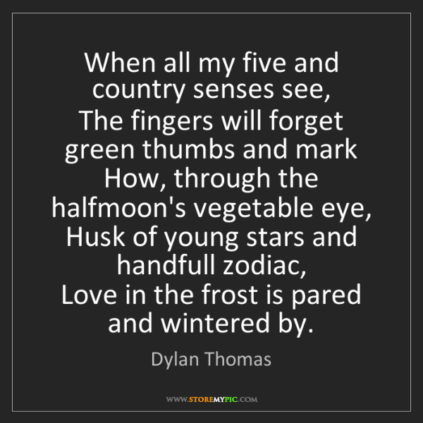 Dylan Thomas: When all my five and country senses see,   The fingers...