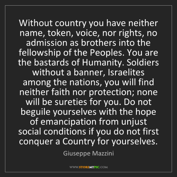 Giuseppe Mazzini: Without country you have neither name, token, voice,...
