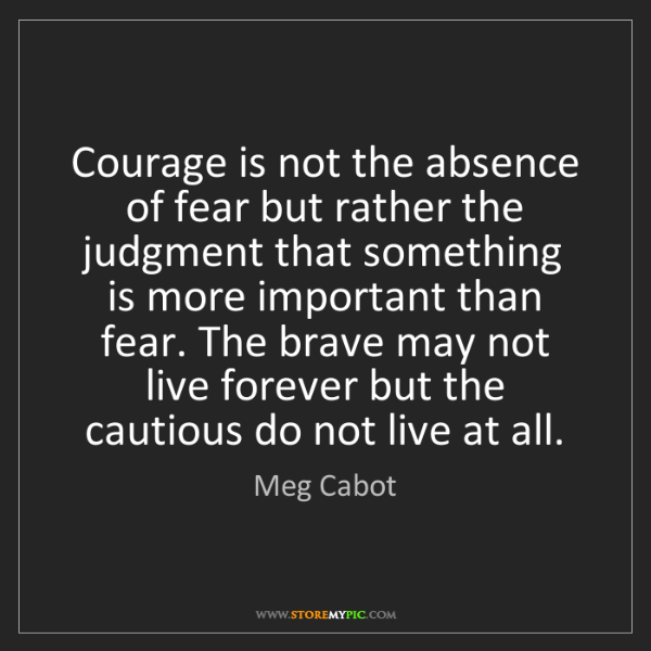 Meg Cabot: Courage is not the absence of fear but rather the judgment...