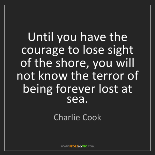 Charlie Cook: Until you have the courage to lose sight of the shore,...