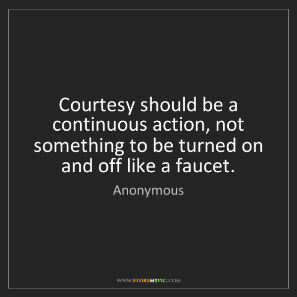 Anonymous: Courtesy should be a continuous action, not something...
