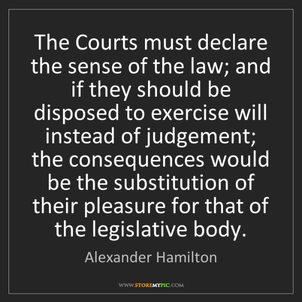 Alexander Hamilton: The Courts must declare the sense of the law; and if...