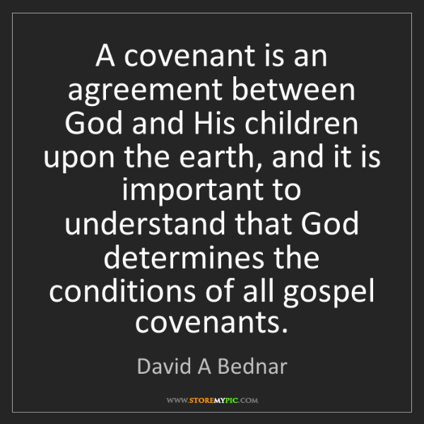 David A Bednar: A covenant is an agreement between God and His children...