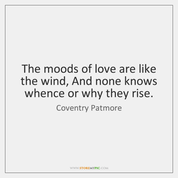 The moods of love are like the wind, And none knows whence ...
