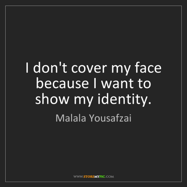 Malala Yousafzai: I don't cover my face because I want to show my identity.