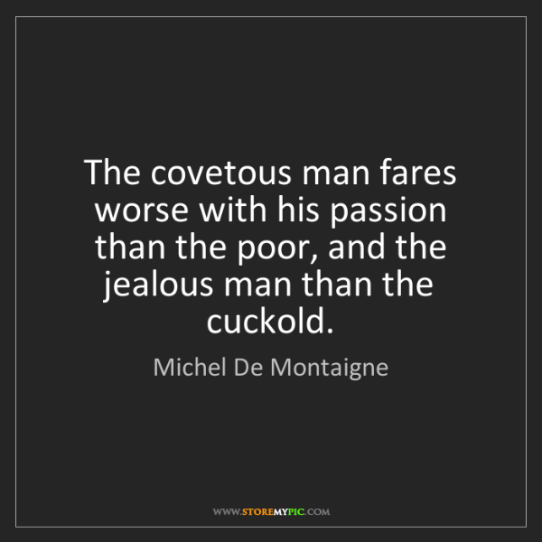 Michel De Montaigne: The covetous man fares worse with his passion than the...