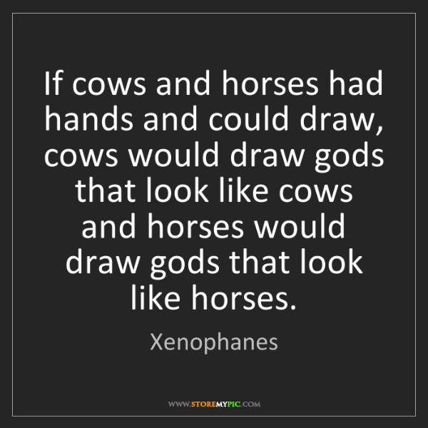 Xenophanes: If cows and horses had hands and could draw, cows would...