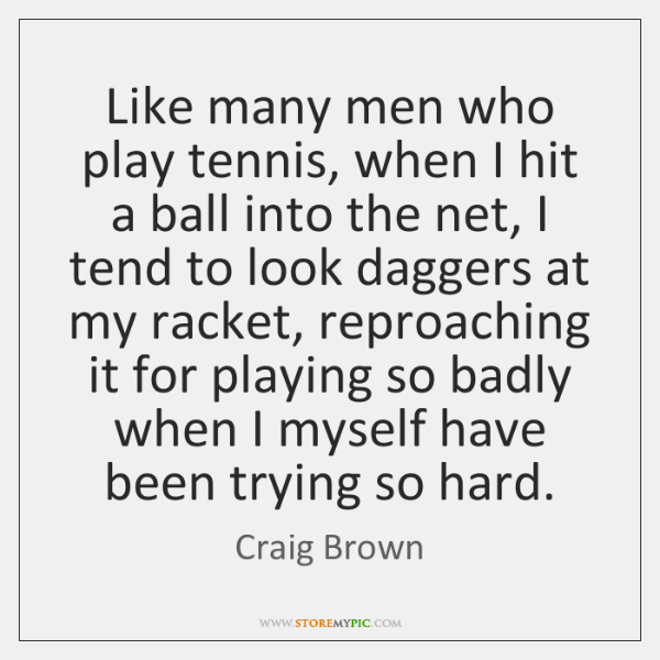 Like many men who play tennis, when I hit a ball into ...